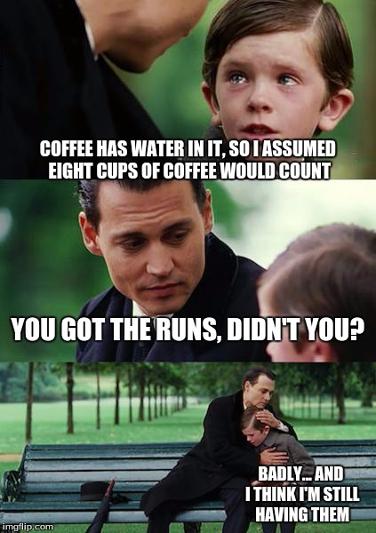 *groan* Bad idea... ohhhh... REALLY bad idea... | COFFEE HAS WATER IN IT, SO I ASSUMED EIGHT CUPS OF COFFEE WOULD COUNT YOU GOT THE RUNS, DIDN'T YOU? BADLY... AND I THINK I'M STILL HAVING TH | image tagged in memes,finding neverland,coffee,water,diarrhea | made w/ Imgflip meme maker