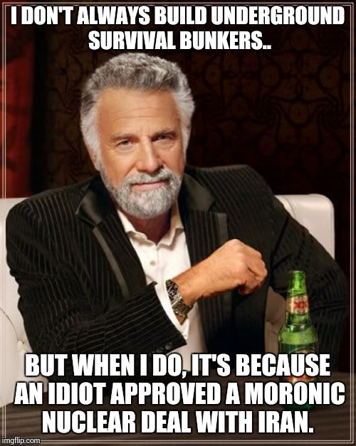 The Most Interesting Man In The World Meme | I DON'T ALWAYS BUILD UNDERGROUND SURVIVAL BUNKERS.. BUT WHEN I DO, IT'S BECAUSE AN IDIOT APPROVED A MORONIC NUCLEAR DEAL WITH IRAN. | image tagged in memes,the most interesting man in the world | made w/ Imgflip meme maker