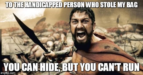 Sparta Leonidas Meme | TO THE HANDICAPPED PERSON WHO STOLE MY BAG YOU CAN HIDE, BUT YOU CAN'T RUN | image tagged in memes,sparta leonidas | made w/ Imgflip meme maker