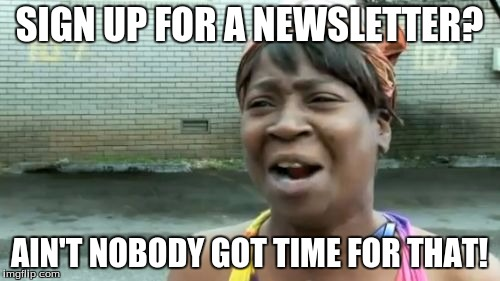 Aint Nobody Got Time For That Meme | SIGN UP FOR A NEWSLETTER? AIN'T NOBODY GOT TIME FOR THAT! | image tagged in memes,aint nobody got time for that | made w/ Imgflip meme maker