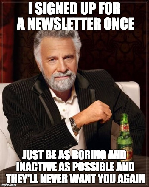 The Most Interesting Man In The World Meme | I SIGNED UP FOR A NEWSLETTER ONCE JUST BE AS BORING AND INACTIVE AS POSSIBLE AND THEY'LL NEVER WANT YOU AGAIN | image tagged in memes,the most interesting man in the world | made w/ Imgflip meme maker