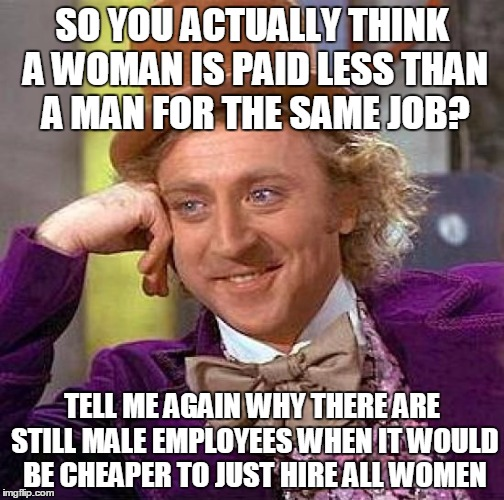 Creepy Condescending Wonka Meme | SO YOU ACTUALLY THINK A WOMAN IS PAID LESS THAN A MAN FOR THE SAME JOB? TELL ME AGAIN WHY THERE ARE STILL MALE EMPLOYEES WHEN IT WOULD BE CH | image tagged in memes,creepy condescending wonka | made w/ Imgflip meme maker