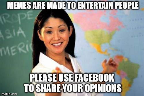 Unhelpful High School Teacher | MEMES ARE MADE TO ENTERTAIN PEOPLE PLEASE USE FACEBOOK TO SHARE YOUR OPINIONS | image tagged in memes,unhelpful high school teacher | made w/ Imgflip meme maker