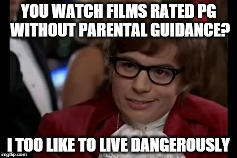 I Too Like To Live Dangerously (1) | YOU WATCH FILMS RATED PG WITHOUT PARENTAL GUIDANCE? I TOO LIKE TO LIVE DANGEROUSLY | image tagged in memes,i too like to live dangerously,parents,movies,austin powers | made w/ Imgflip meme maker