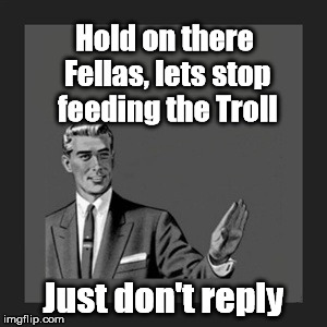 Kill Yourself Guy Meme | Hold on there Fellas, lets stop feeding the Troll Just don't reply | image tagged in memes,kill yourself guy | made w/ Imgflip meme maker