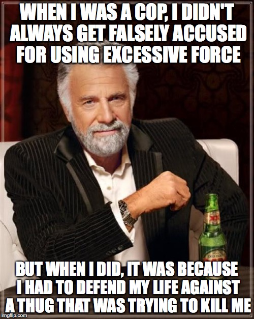 The Most Interesting Man In The World Meme | WHEN I WAS A COP, I DIDN'T ALWAYS GET FALSELY ACCUSED FOR USING EXCESSIVE FORCE BUT WHEN I DID, IT WAS BECAUSE I HAD TO DEFEND MY LIFE AGAIN | image tagged in memes,the most interesting man in the world | made w/ Imgflip meme maker