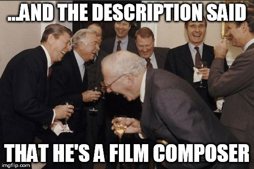 Laughing Men In Suits Meme | ...AND THE DESCRIPTION SAID THAT HE'S A FILM COMPOSER | image tagged in memes,laughing men in suits | made w/ Imgflip meme maker