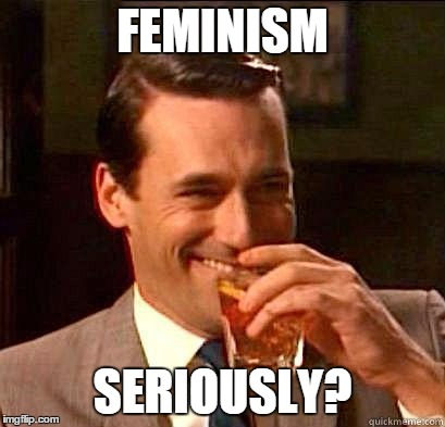 Laughing Don Draper | FEMINISM SERIOUSLY? | image tagged in laughing don draper,angry feminist,feminazi | made w/ Imgflip meme maker