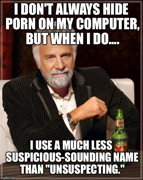 "The Most Interesting Man In The World Meme | I DON'T ALWAYS HIDE PORN ON MY COMPUTER, BUT WHEN I DO.... I USE A MUCH LESS SUSPICIOUS-SOUNDING NAME THAN ""UNSUSPECTING."" 