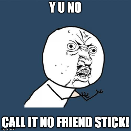 Y U No Meme | Y U NO CALL IT NO FRIEND STICK! | image tagged in memes,y u no | made w/ Imgflip meme maker