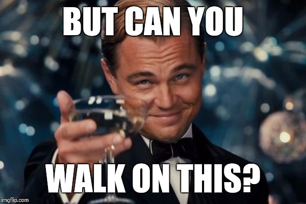 Leonardo Dicaprio Cheers Meme | BUT CAN YOU WALK ON THIS? | image tagged in memes,leonardo dicaprio cheers | made w/ Imgflip meme maker