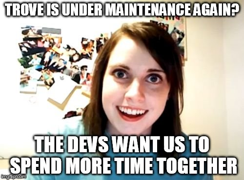 Overly Attached Girlfriend Meme | TROVE IS UNDER MAINTENANCE AGAIN? THE DEVS WANT US TO SPEND MORE TIME TOGETHER | image tagged in memes,overly attached girlfriend | made w/ Imgflip meme maker