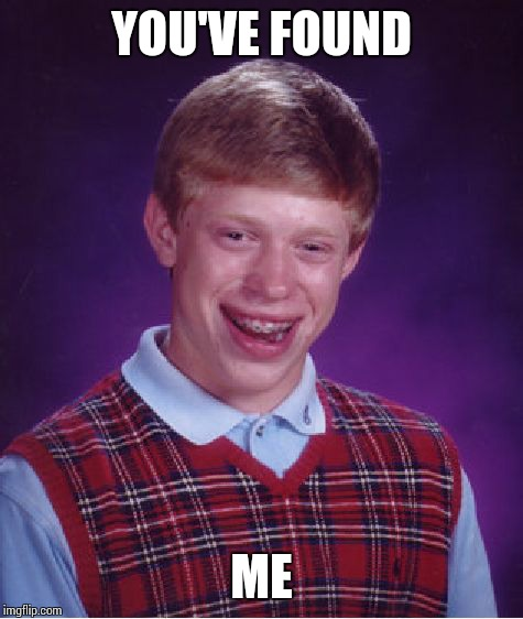 Bad Luck Brian Meme | YOU'VE FOUND ME | image tagged in memes,bad luck brian | made w/ Imgflip meme maker
