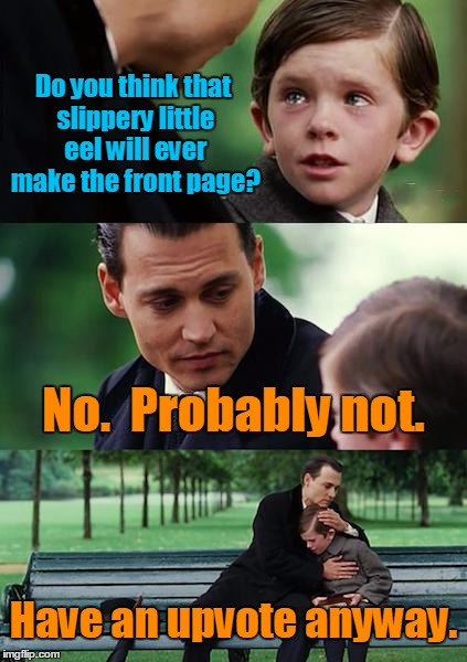 Finding Neverland Meme | Do you think that slippery little eel will ever make the front page? No.  Probably not. Have an upvote anyway. | image tagged in memes,finding neverland | made w/ Imgflip meme maker