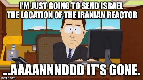 Aaaaand Its Gone Meme | I'M JUST GOING TO SEND ISRAEL THE LOCATION OF THE IRANIAN REACTOR ...AAAANNNDDD IT'S GONE. | image tagged in memes,aaaaand its gone | made w/ Imgflip meme maker