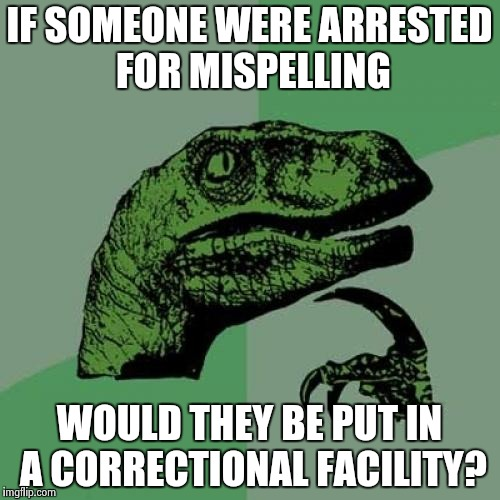 Philosoraptor Meme | IF SOMEONE WERE ARRESTED FOR MISPELLING WOULD THEY BE PUT IN A CORRECTIONAL FACILITY? | image tagged in memes,philosoraptor | made w/ Imgflip meme maker