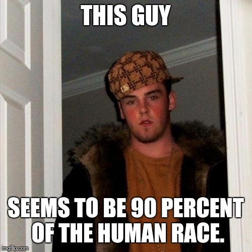 Scumbag Steve Meme | THIS GUY SEEMS TO BE 90 PERCENT OF THE HUMAN RACE. | image tagged in memes,scumbag steve | made w/ Imgflip meme maker