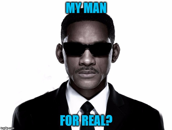 my man, for real? | MY MAN FOR REAL? | image tagged in men in black,will smith,for real,my man,seriously,poker face | made w/ Imgflip meme maker