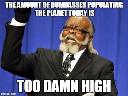 Too Damn High Meme | THE AMOUNT OF DUMBASSES POPULATING THE PLANET TODAY IS TOO DAMN HIGH | image tagged in memes,too damn high | made w/ Imgflip meme maker