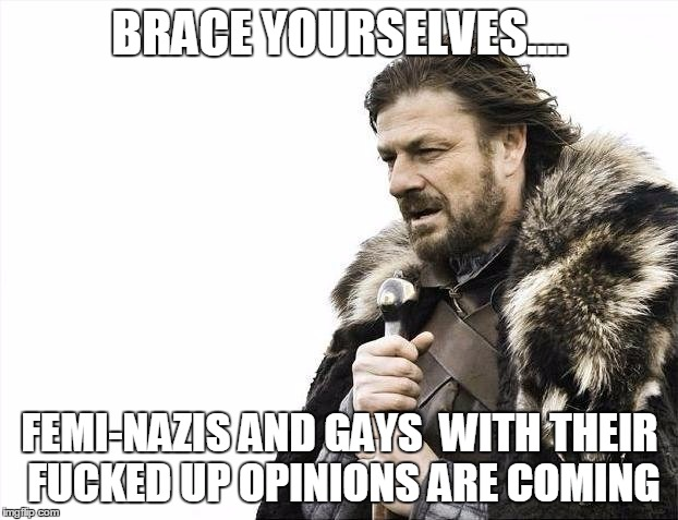 Brace Yourselves X is Coming Meme | BRACE YOURSELVES.... FEMI-NAZIS AND GAYS  WITH THEIR F**KED UP OPINIONS ARE COMING | image tagged in memes,brace yourselves x is coming | made w/ Imgflip meme maker