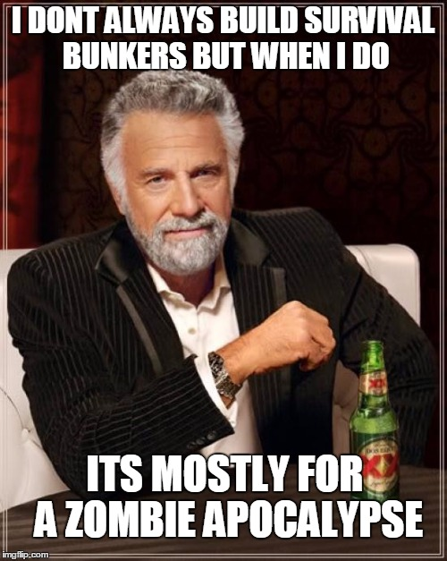 The Most Interesting Man In The World Meme | I DONT ALWAYS BUILD SURVIVAL BUNKERS BUT WHEN I DO ITS MOSTLY FOR A ZOMBIE APOCALYPSE | image tagged in memes,the most interesting man in the world | made w/ Imgflip meme maker