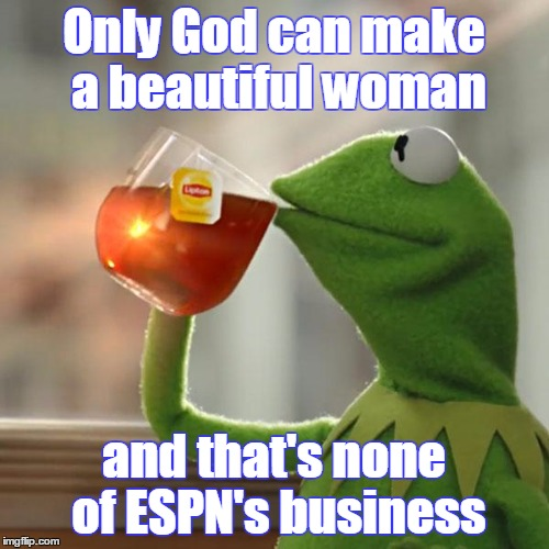 But Thats None Of My Business Meme | Only God can make a beautiful woman and that's none of ESPN's business | image tagged in memes,but thats none of my business,kermit the frog | made w/ Imgflip meme maker