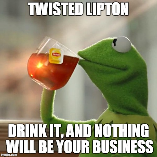 Lipton Commercial | TWISTED LIPTON DRINK IT, AND NOTHING WILL BE YOUR BUSINESS | image tagged in memes,but thats none of my business,kermit the frog,alcohol,tea | made w/ Imgflip meme maker