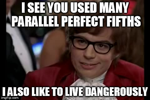 I Too Like To Live Dangerously Meme | I SEE YOU USED MANY PARALLEL PERFECT FIFTHS I ALSO LIKE TO LIVE DANGEROUSLY | image tagged in memes,i too like to live dangerously | made w/ Imgflip meme maker