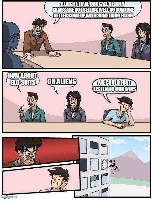Boardroom Meeting Suggestion | ALRIGHT TEAM, OUR CALL OF DUTY GAMES ARE NOT SELLING WELL SO SOMEONE BETTER COME UP WITH SOMETHING FRESH HOW ABOUT EXO-SUITS OR ALIENS WE CO | image tagged in memes,boardroom meeting suggestion | made w/ Imgflip meme maker
