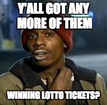 Y'all Got Any More Of That | Y'ALL GOT ANY MORE OF THEM WINNING LOTTO TICKETS? | image tagged in dave chappelle,AdviceAnimals | made w/ Imgflip meme maker