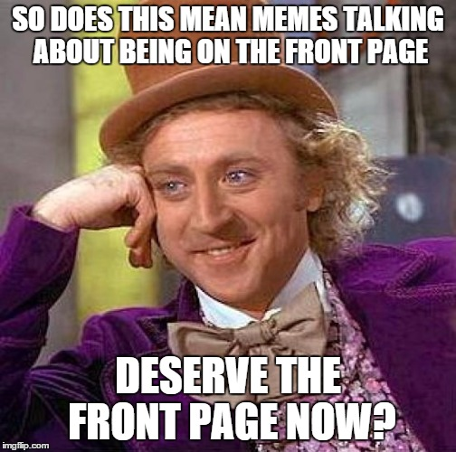 Creepy Condescending Wonka Meme | SO DOES THIS MEAN MEMES TALKING ABOUT BEING ON THE FRONT PAGE DESERVE THE FRONT PAGE NOW? | image tagged in memes,creepy condescending wonka | made w/ Imgflip meme maker
