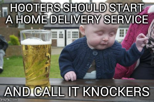 Knock Knock Hooters Here... | HOOTERS SHOULD START A HOME DELIVERY SERVICE AND CALL IT KNOCKERS | image tagged in memes,drunk baby | made w/ Imgflip meme maker