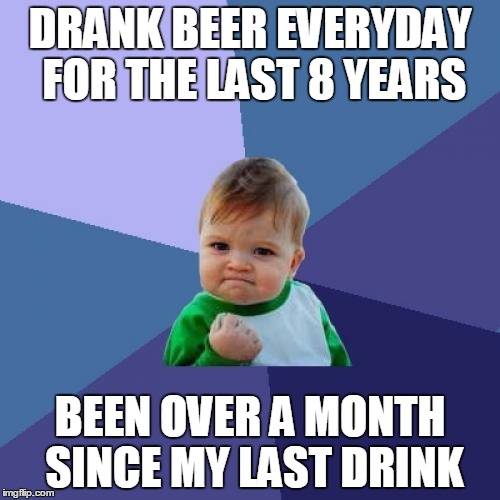 Success Kid Meme | DRANK BEER EVERYDAY FOR THE LAST 8 YEARS BEEN OVER A MONTH SINCE MY LAST DRINK | image tagged in memes,success kid,AdviceAnimals | made w/ Imgflip meme maker
