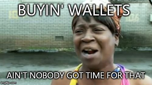 Aint Nobody Got Time For That Meme | BUYIN' WALLETS AIN'T NOBODY GOT TIME FOR THAT | image tagged in memes,aint nobody got time for that | made w/ Imgflip meme maker