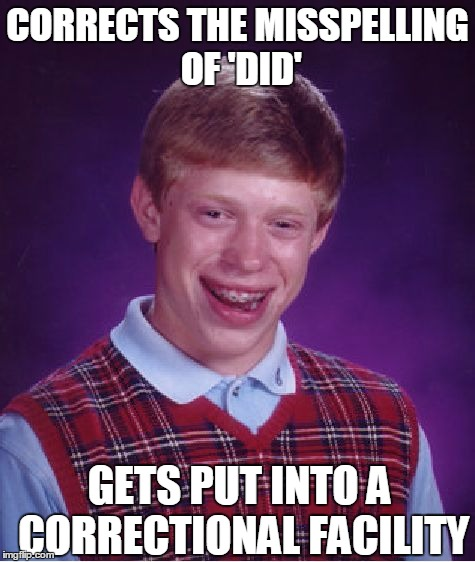 Bad Luck Brian Meme | CORRECTS THE MISSPELLING OF 'DID' GETS PUT INTO A CORRECTIONAL FACILITY | image tagged in memes,bad luck brian | made w/ Imgflip meme maker