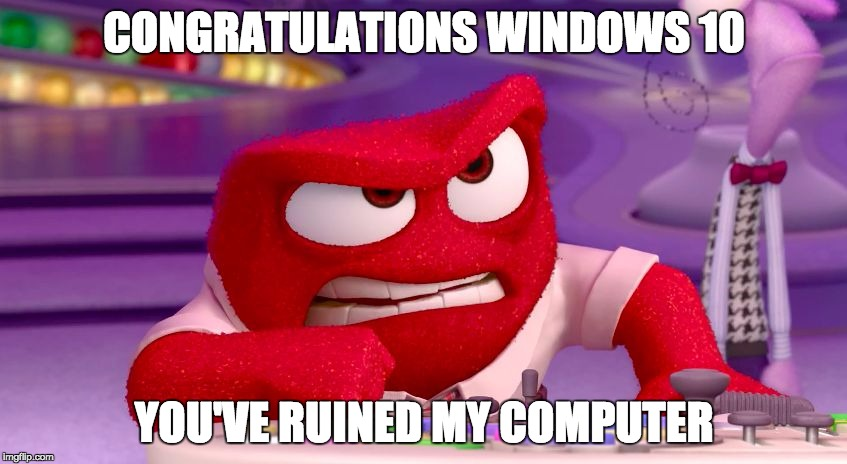 Windows 10 Anger | CONGRATULATIONS WINDOWS 10 YOU'VE RUINED MY COMPUTER | image tagged in windows,ten,10,anger,microsoft,inside | made w/ Imgflip meme maker