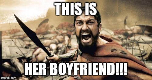 Sparta Leonidas Meme | THIS IS HER BOYFRIEND!!! | image tagged in memes,sparta leonidas | made w/ Imgflip meme maker