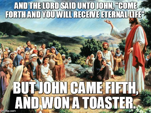 "jesus said | AND THE LORD SAID UNTO JOHN, ""COME FORTH AND YOU WILL RECEIVE ETERNAL LIFE"" BUT JOHN CAME FIFTH, AND WON A TOASTER. 