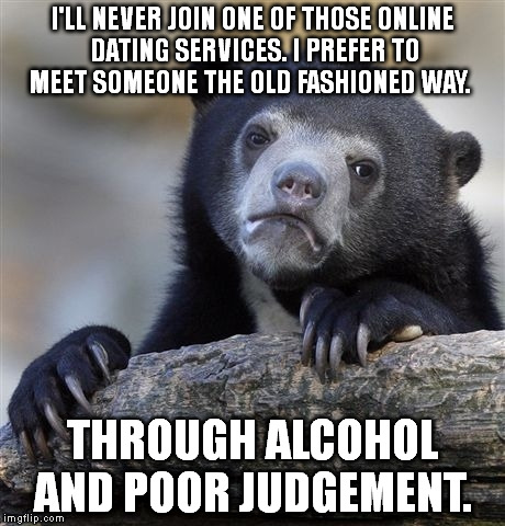 Confession Bear Meme | I'LL NEVER JOIN ONE OF THOSE ONLINE DATING SERVICES. I PREFER TO MEET SOMEONE THE OLD FASHIONED WAY. THROUGH ALCOHOL AND POOR JUDGEMENT. | image tagged in memes,confession bear | made w/ Imgflip meme maker
