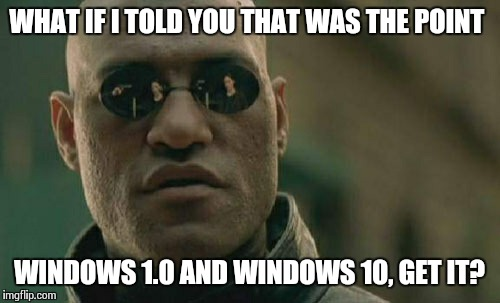 Matrix Morpheus Meme | WHAT IF I TOLD YOU THAT WAS THE POINT WINDOWS 1.0 AND WINDOWS 10, GET IT? | image tagged in memes,matrix morpheus | made w/ Imgflip meme maker
