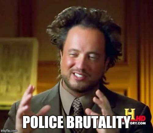 Ancient Aliens Meme | POLICE BRUTALITY | image tagged in memes,ancient aliens | made w/ Imgflip meme maker