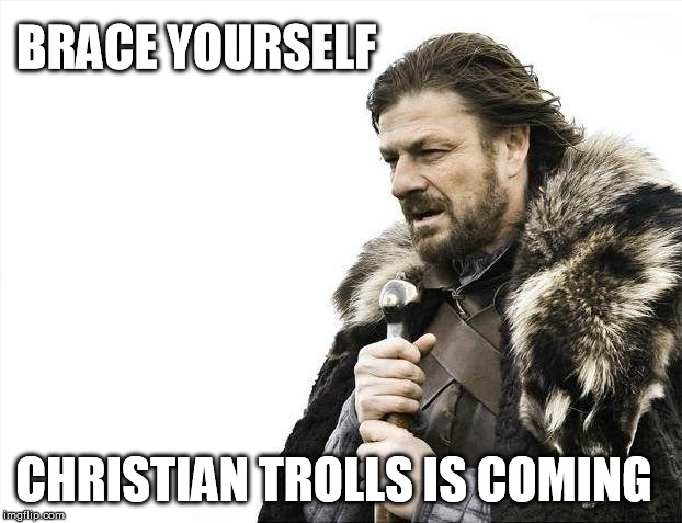 Brace Yourselves X is Coming Meme | BRACE YOURSELF CHRISTIAN TROLLS IS COMING | image tagged in memes,brace yourselves x is coming | made w/ Imgflip meme maker
