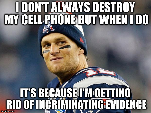 Tom Brady | I DON'T ALWAYS DESTROY MY CELL PHONE BUT WHEN I DO IT'S BECAUSE I'M GETTING RID OF INCRIMINATING EVIDENCE | image tagged in tom brady | made w/ Imgflip meme maker