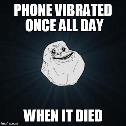 Forever Alone Meme | PHONE VIBRATED ONCE ALL DAY WHEN IT DIED | image tagged in memes,forever alone | made w/ Imgflip meme maker