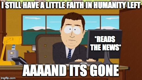 Aaaaand Its Gone Meme | I STILL HAVE A LITTLE FAITH IN HUMANITY LEFT AAAAND ITS GONE *READS THE NEWS* | image tagged in memes,aaaaand its gone | made w/ Imgflip meme maker
