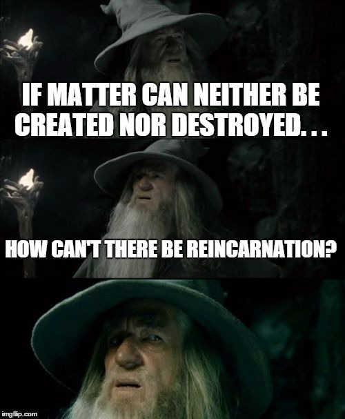 Confused Gandalf Meme | IF MATTER CAN NEITHER BE CREATED NOR DESTROYED. . . HOW CAN'T THERE BE REINCARNATION? | image tagged in memes,confused gandalf | made w/ Imgflip meme maker