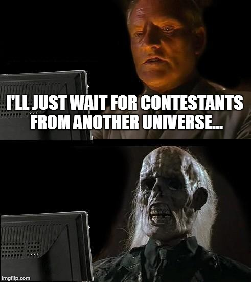 Ill Just Wait Here Meme | I'LL JUST WAIT FOR CONTESTANTS FROM ANOTHER UNIVERSE... | image tagged in memes,ill just wait here | made w/ Imgflip meme maker