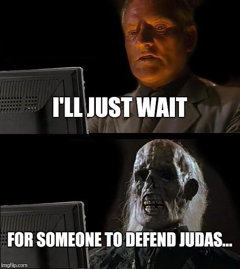 Ill Just Wait Here Meme | I'LL JUST WAIT FOR SOMEONE TO DEFEND JUDAS... | image tagged in memes,ill just wait here | made w/ Imgflip meme maker
