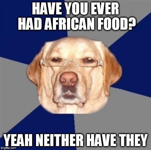 RACIST DOG be like: | HAVE YOU EVER HAD AFRICAN FOOD? YEAH NEITHER HAVE THEY | image tagged in racist dog | made w/ Imgflip meme maker