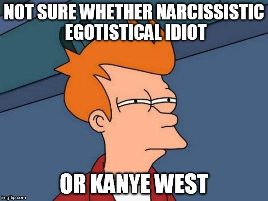 Futurama Fry Meme | NOT SURE WHETHER NARCISSISTIC EGOTISTICAL IDIOT OR KANYE WEST | image tagged in memes,futurama fry | made w/ Imgflip meme maker